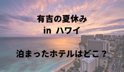 有吉の夏休み in ハワイでみんなが泊まったホテルはここ。歴代のホテルを紹介